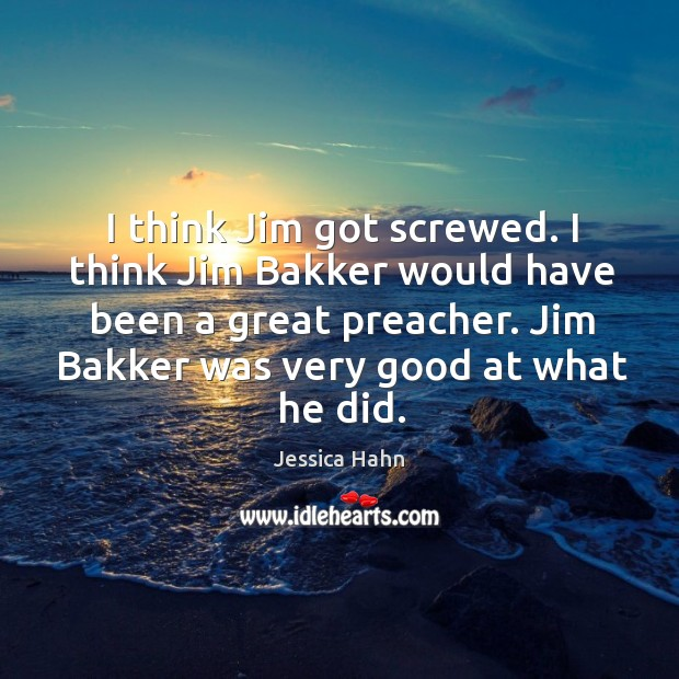 I think jim got screwed. I think jim bakker would have been a great preacher. Image