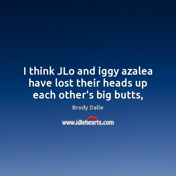 I think JLo and iggy azalea have lost their heads up each other's big butts, Brody Dalle Picture Quote