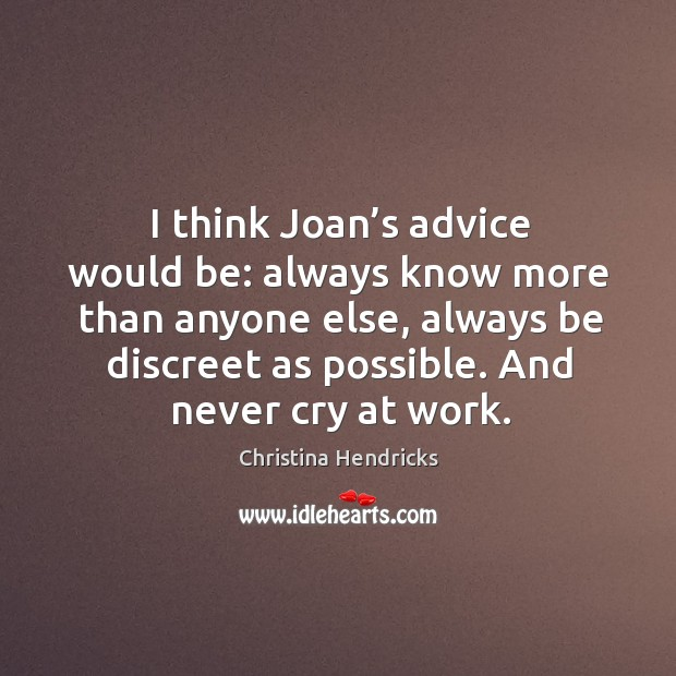 I think joan's advice would be: always know more than anyone else, always be discreet as possible. And never cry at work. Image