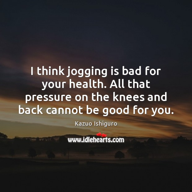 Image, I think jogging is bad for your health. All that pressure on