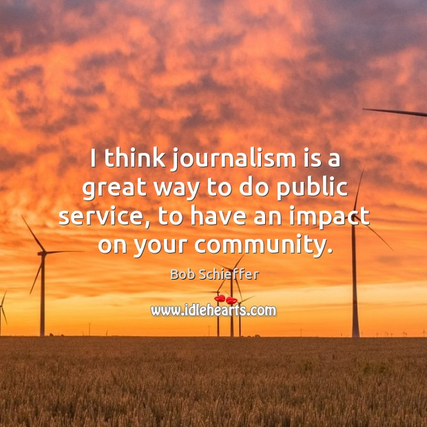 I think journalism is a great way to do public service, to have an impact on your community. Image