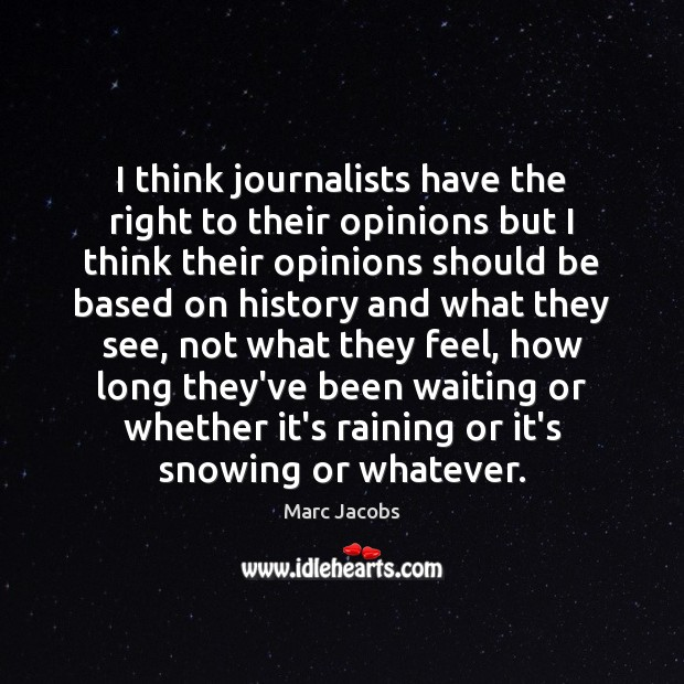 I think journalists have the right to their opinions but I think Marc Jacobs Picture Quote