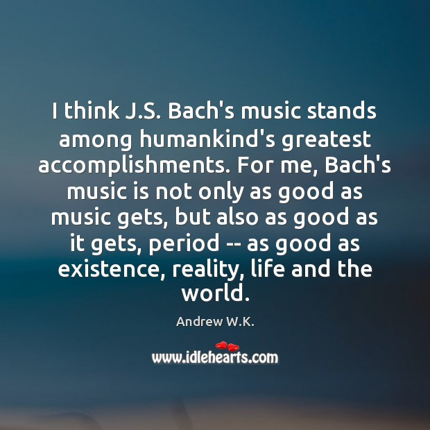 Image, I think J.S. Bach's music stands among humankind's greatest accomplishments. For