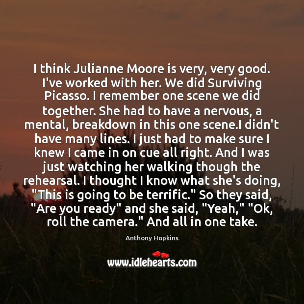 I think Julianne Moore is very, very good. I've worked with her. Image