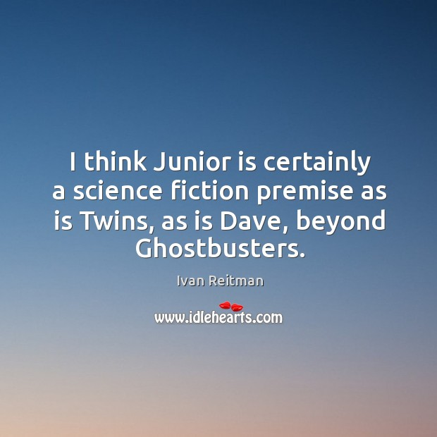 I think junior is certainly a science fiction premise as is twins, as is dave, beyond ghostbusters. Image
