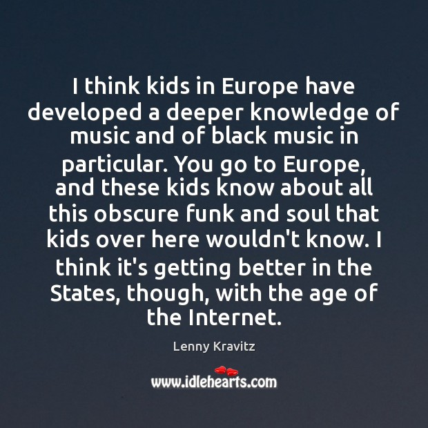I think kids in Europe have developed a deeper knowledge of music Image