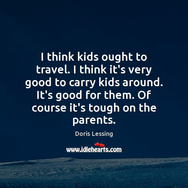 I think kids ought to travel. I think it's very good to Doris Lessing Picture Quote