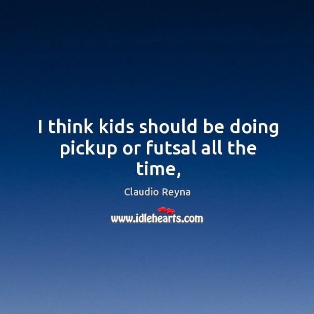 I think kids should be doing pickup or futsal all the time, Image