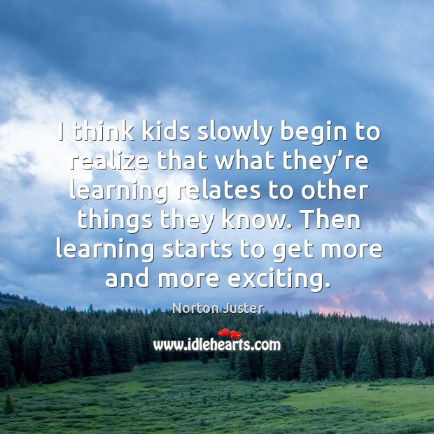 Image, I think kids slowly begin to realize that what they're learning relates to other things they know.