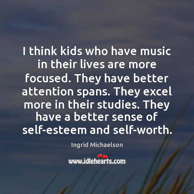 Image, I think kids who have music in their lives are more focused.