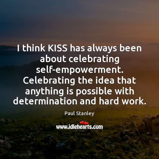 I think KISS has always been about celebrating self-empowerment. Celebrating the idea Paul Stanley Picture Quote