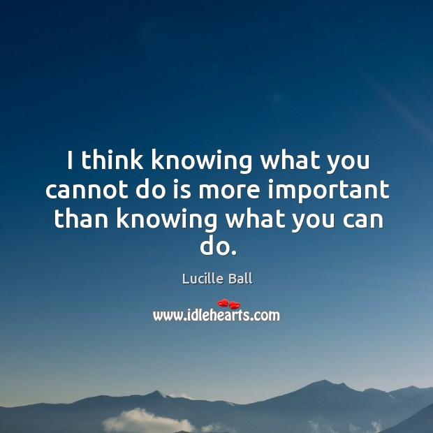 I think knowing what you cannot do is more important than knowing what you can do. Image