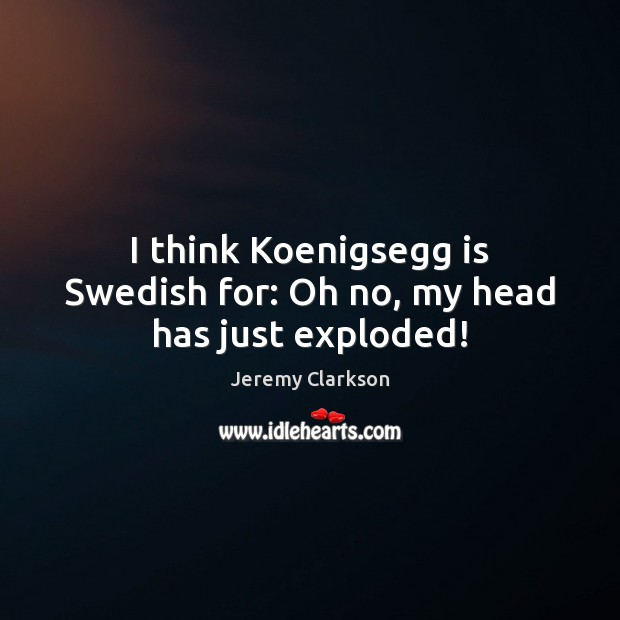 I think Koenigsegg is Swedish for: Oh no, my head has just exploded! Image