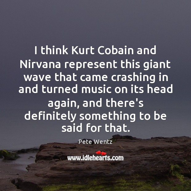 Image, I think Kurt Cobain and Nirvana represent this giant wave that came