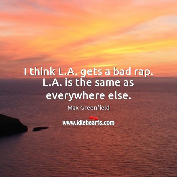 Image, I think L.A. gets a bad rap. L.A. is the same as everywhere else.