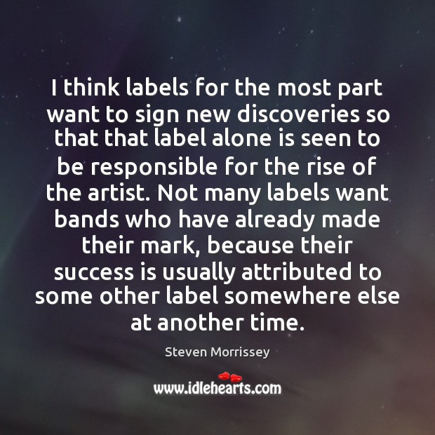 I think labels for the most part want to sign new discoveries Steven Morrissey Picture Quote