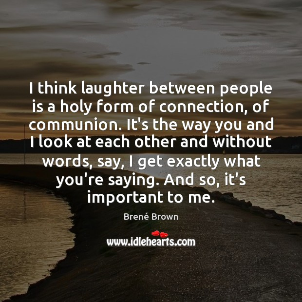 Image, I think laughter between people is a holy form of connection, of