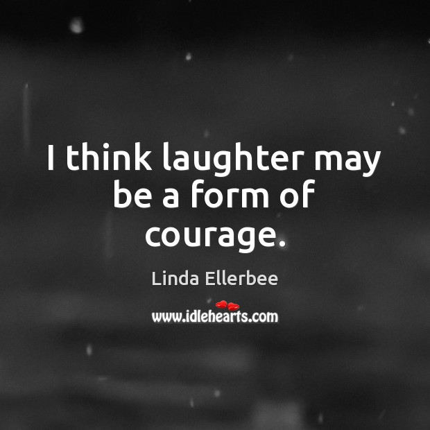 Image, I think laughter may be a form of courage.