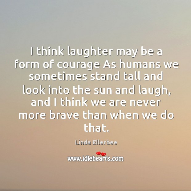 Image, I think laughter may be a form of courage As humans we