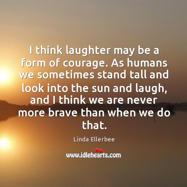 I think laughter may be a form of courage. Linda Ellerbee Picture Quote