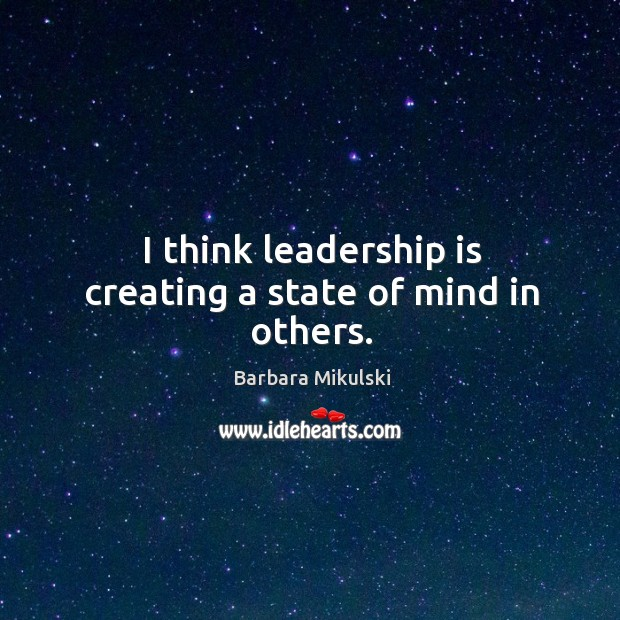 I think leadership is creating a state of mind in others. Barbara Mikulski Picture Quote