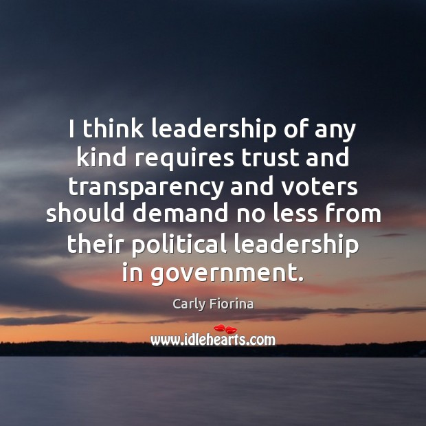I think leadership of any kind requires trust and transparency and voters Carly Fiorina Picture Quote