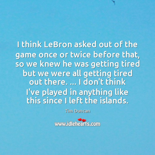 I think LeBron asked out of the game once or twice before Tim Duncan Picture Quote