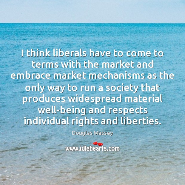 I think liberals have to come to terms with the market and Douglas Massey Picture Quote
