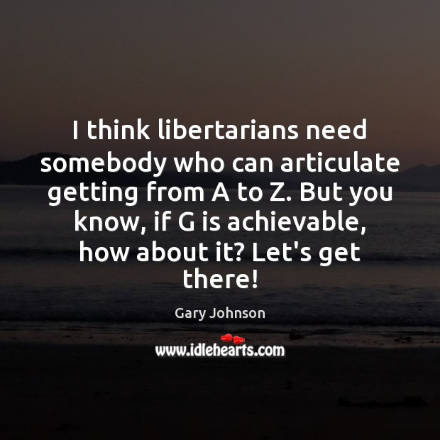 I think libertarians need somebody who can articulate getting from A to Gary Johnson Picture Quote