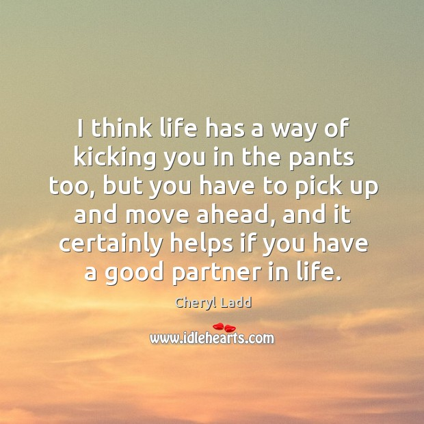 I think life has a way of kicking you in the pants too, but you have to pick up and move Cheryl Ladd Picture Quote