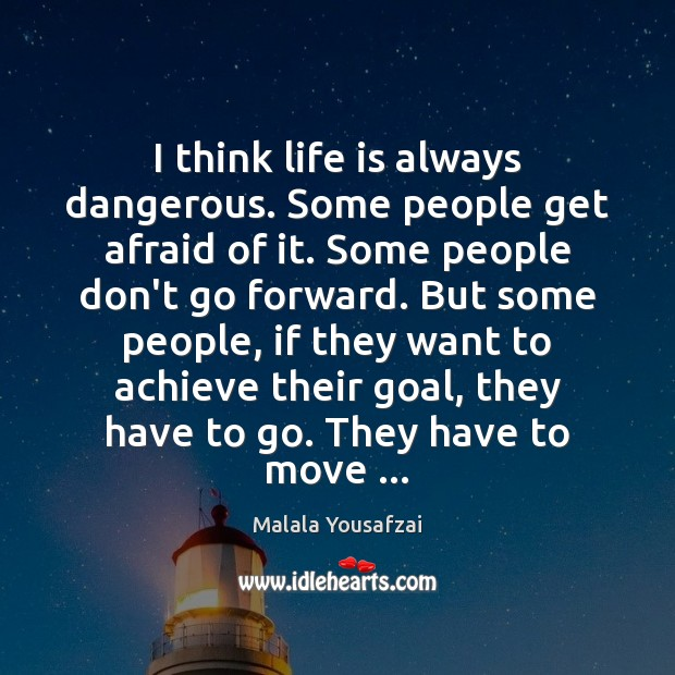 I think life is always dangerous. Some people get afraid of it. Malala Yousafzai Picture Quote