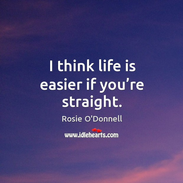 I think life is easier if you're straight. Image