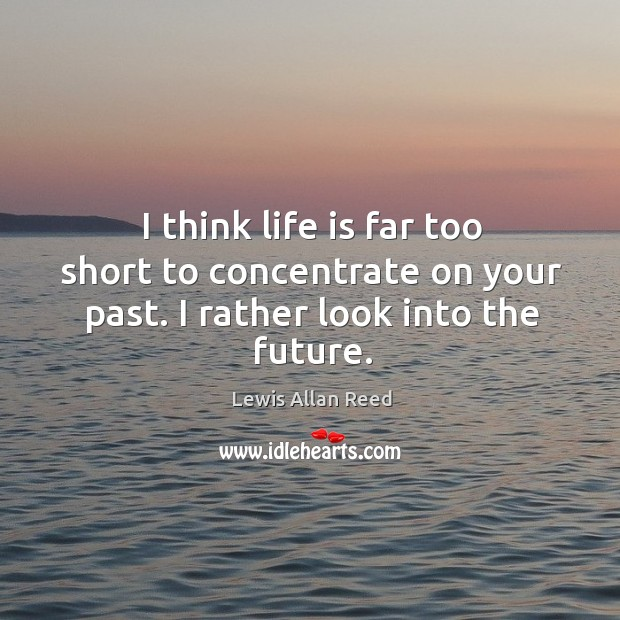 I think life is far too short to concentrate on your past. I rather look into the future. Lewis Allan Reed Picture Quote