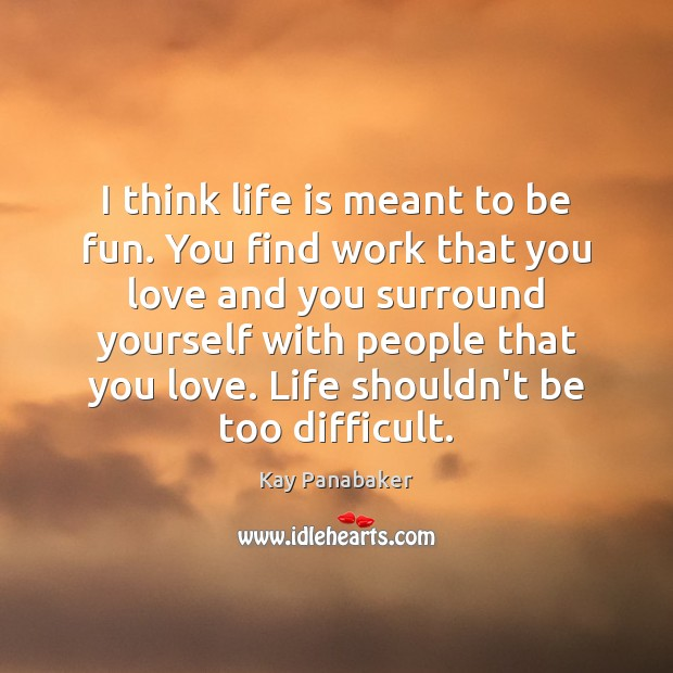 I think life is meant to be fun. You find work that Image