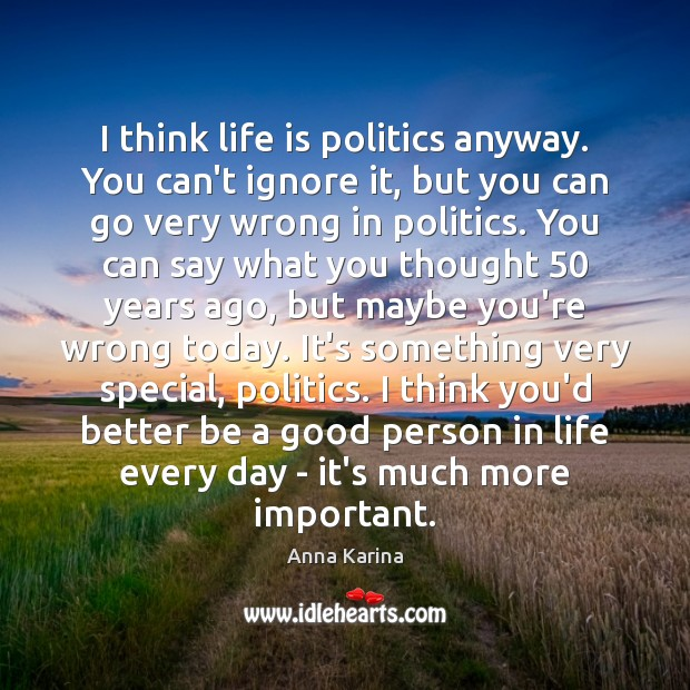 Image, I think life is politics anyway. You can't ignore it, but you