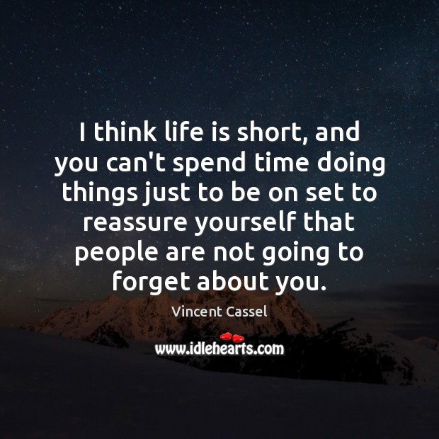 I think life is short, and you can't spend time doing things Image