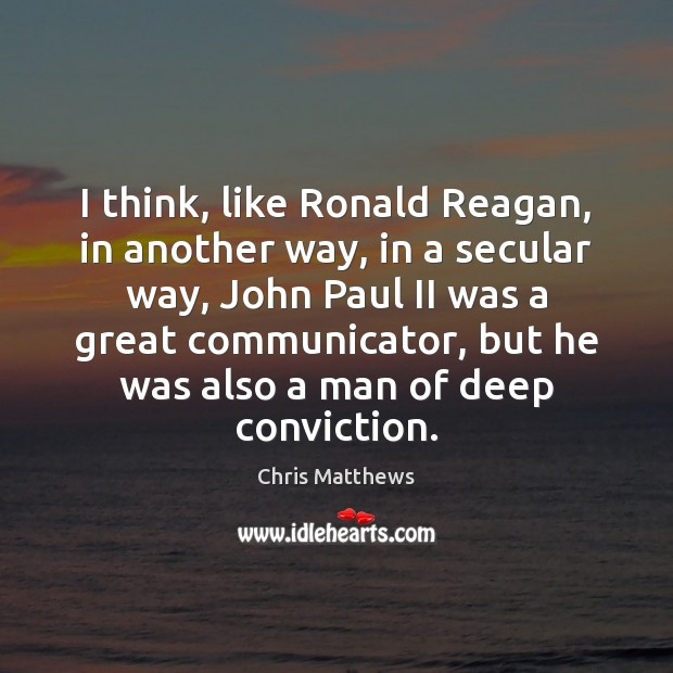 I think, like Ronald Reagan, in another way, in a secular way, Chris Matthews Picture Quote