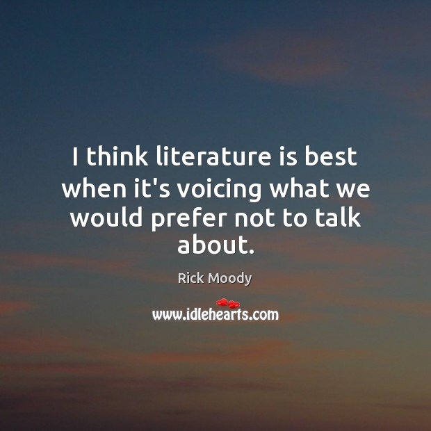I think literature is best when it's voicing what we would prefer not to talk about. Rick Moody Picture Quote