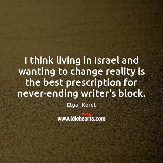 Image, I think living in Israel and wanting to change reality is the