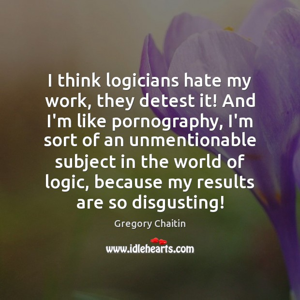 I think logicians hate my work, they detest it! And I'm like Image