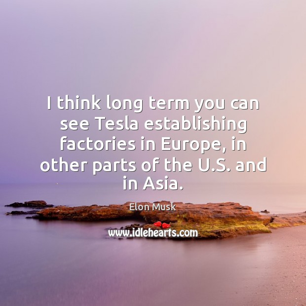 I think long term you can see Tesla establishing factories in Europe, Elon Musk Picture Quote