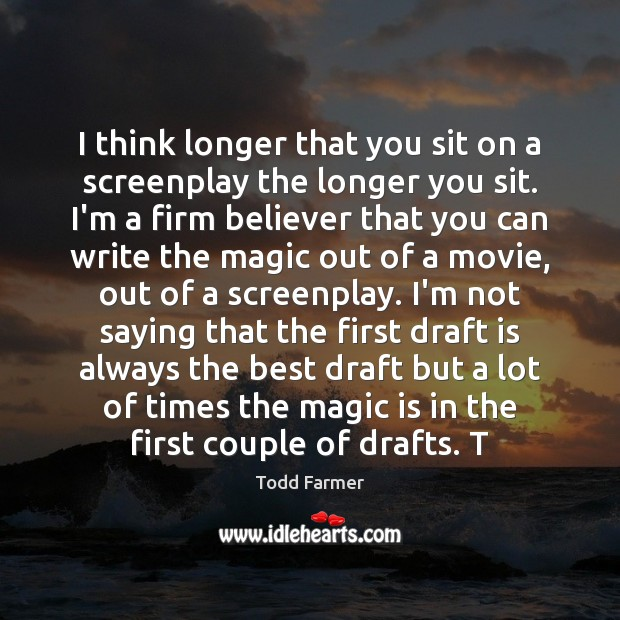 I think longer that you sit on a screenplay the longer you Image