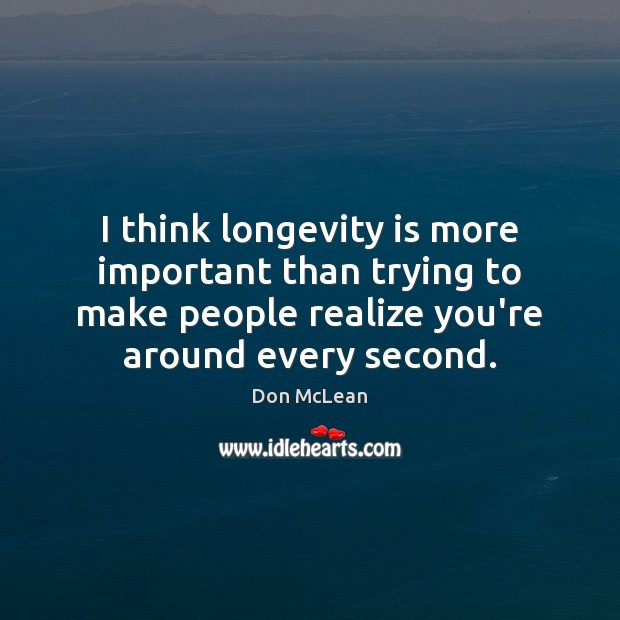 Image, I think longevity is more important than trying to make people realize