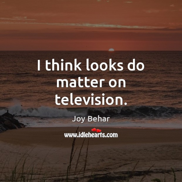 I think looks do matter on television. Joy Behar Picture Quote