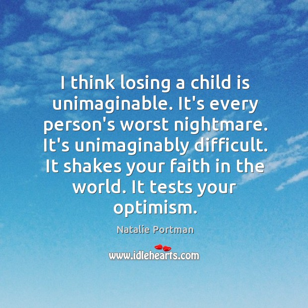 I think losing a child is unimaginable. It's every person's worst nightmare. Image