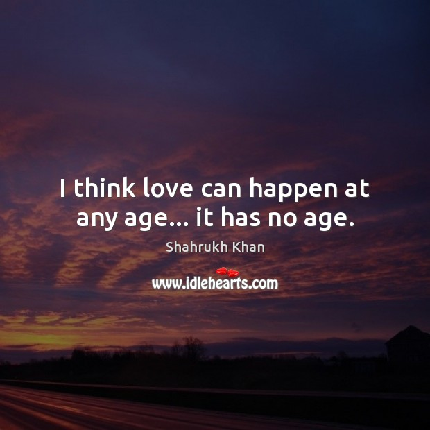 I think love can happen at any age… it has no age. Shahrukh Khan Picture Quote