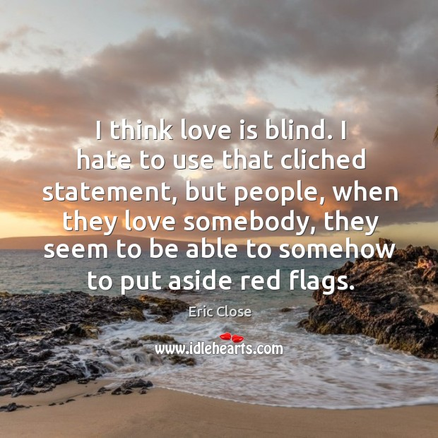 I think love is blind. I hate to use that cliched statement, Image