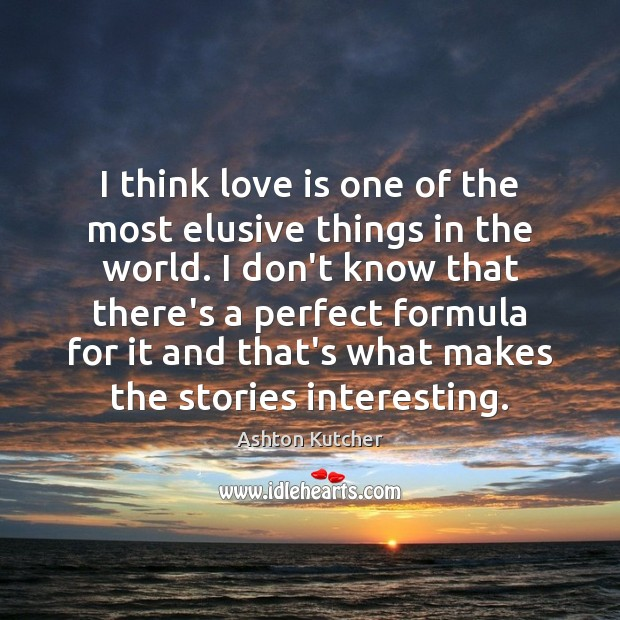 I think love is one of the most elusive things in the Image