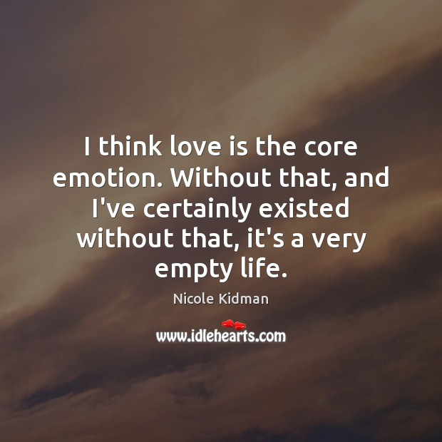 I think love is the core emotion. Without that, and I've certainly Image