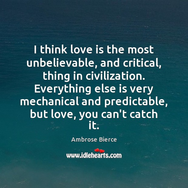 I think love is the most unbelievable, and critical, thing in civilization. Image